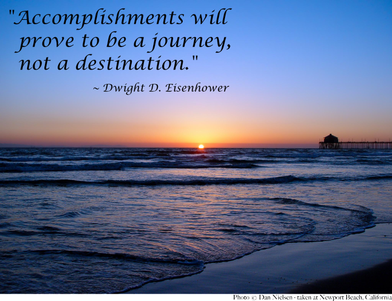 """Accomplishments will prove to be a journey, not a destination."" - Dwight D. Eisenhower"