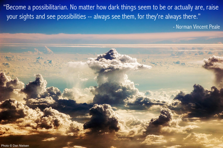 """""""Become a possibilitarian. No matter how dark things seem to be or actually are, raise your sights and see possibilities -- always see them, for they're always there."""" - Norman Vincent Peale"""