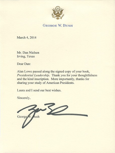"""Dear Dan: Alan Lowe passed along the signed copy of your book, Presidential Leadership. Thank you for your thoughtfulness and the kind inscription. More importantly, thanks for sharing your study of American Presidents. Laura and I send our best wishes. Sincerely, George W. Bush"""