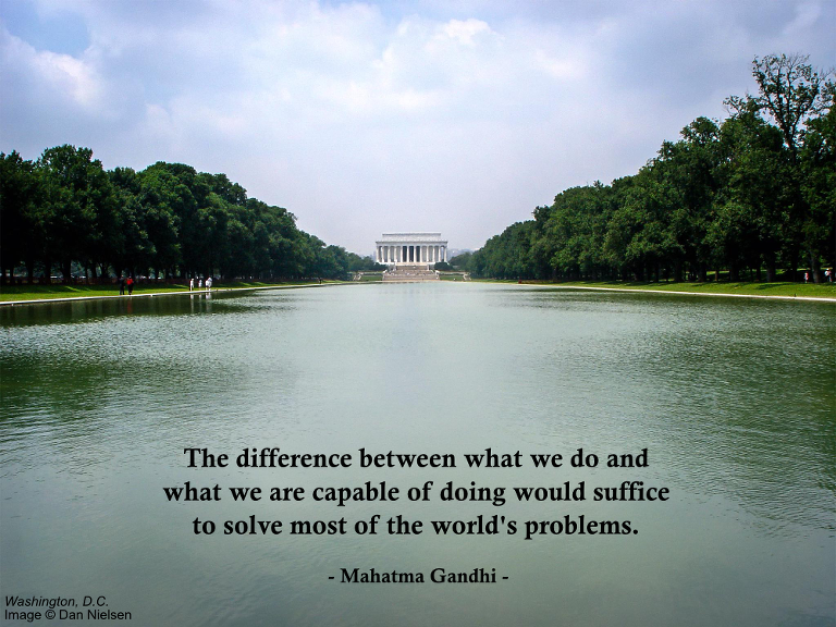 """""""The difference between what we do and what we are capable of doing would suffice to solve most of the world's problems."""" - Mahatma Gandhi"""