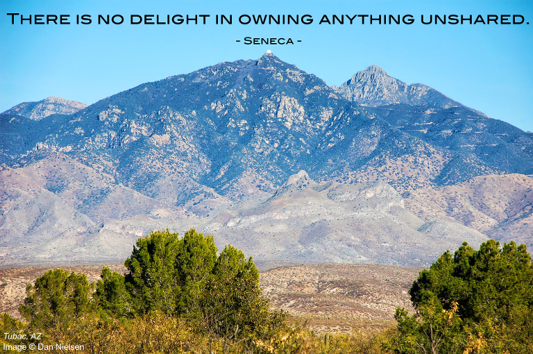 """There is no delight in owning anything unshared."" - Seneca"