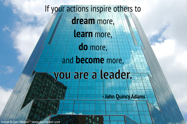 """""""If your actions inspire others to dream more, learn more, do more and become more, you are a leader."""" - John Quincy Adams"""