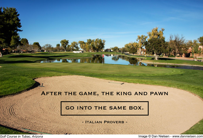 """""""After the game, the king and pawn go into the same box.""""  - Italian Proverb"""