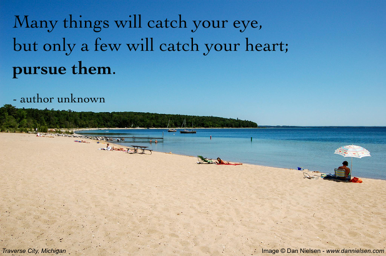 """Many things will catch your eye, but only a few will catch your heart; pursue them."" - author unknown"