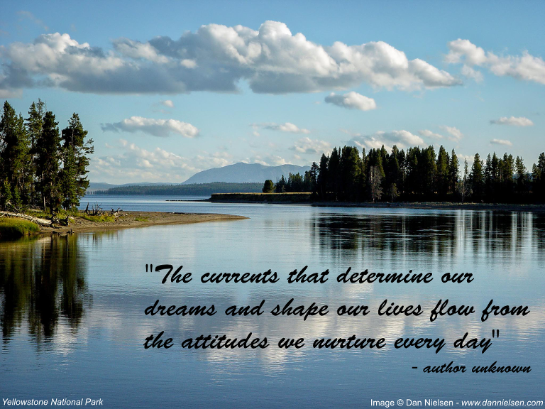 """The currents that determine our dreams and shape our lives flow from the attitudes we nurture every day"" - author unknown"