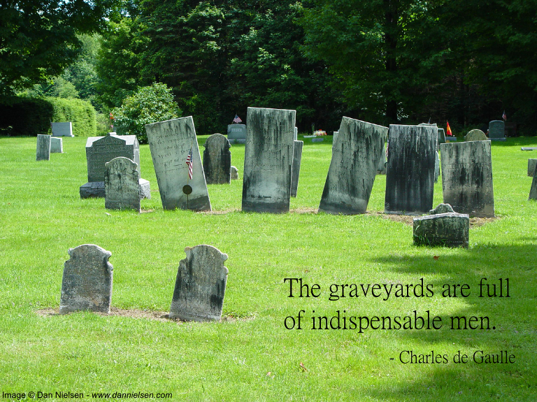 The graveyards are full of indispensable men.  -Charles de Gaulle