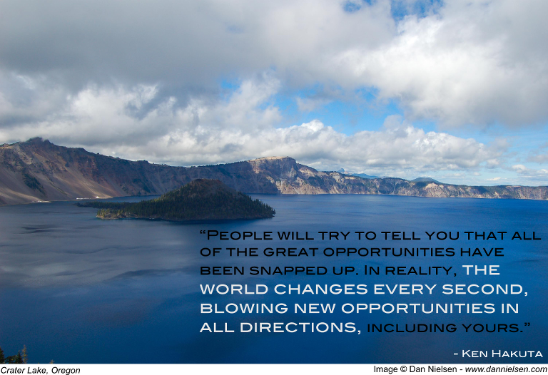 """""""People will try to tell you that all of the great opportunities have been snapped up. In reality, the world changes every second, blowing new opportunities in all directions, including yours. """" - Ken Hakuta"""