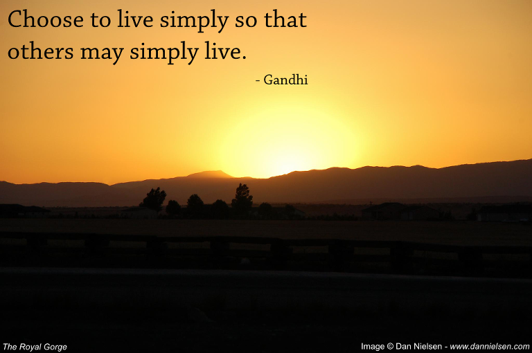 """""""Choose to live simply so that others may simply live."""" - Gandhi"""