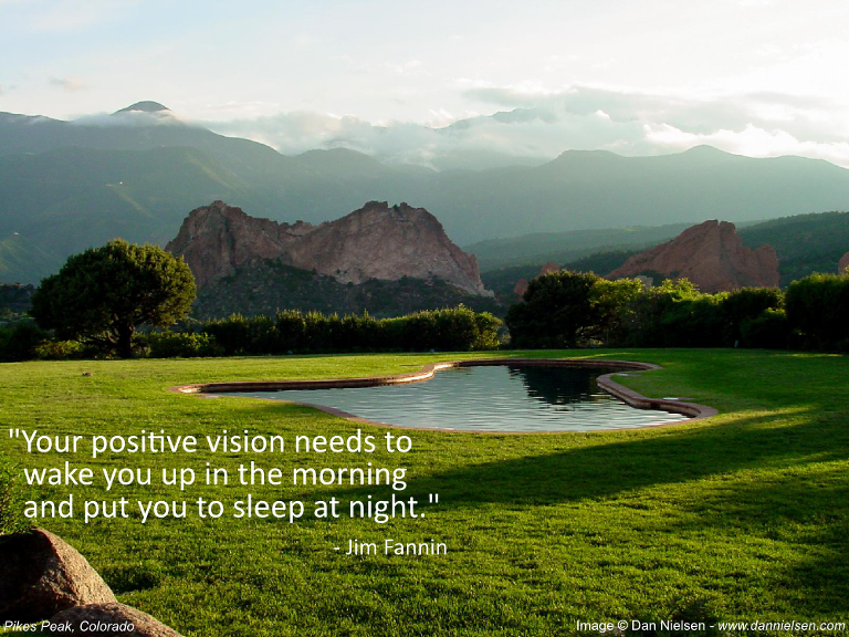 """Your positive vision needs to wake you up in the morning  and put you to sleep at night."" - Jim Fannin"