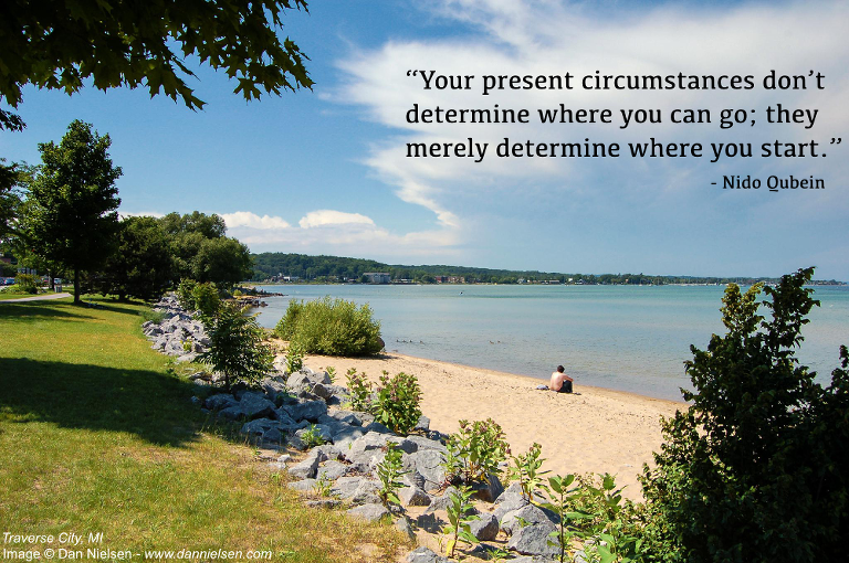 """""""Your present circumstances don't determine where you can go; they merely determine where you start."""" - Nido Qubein"""