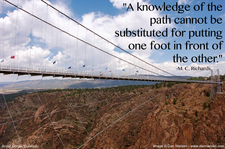 """""""A knowledge of the path cannot be substituted for putting one foot in front of the other."""" -M. C. Richards"""