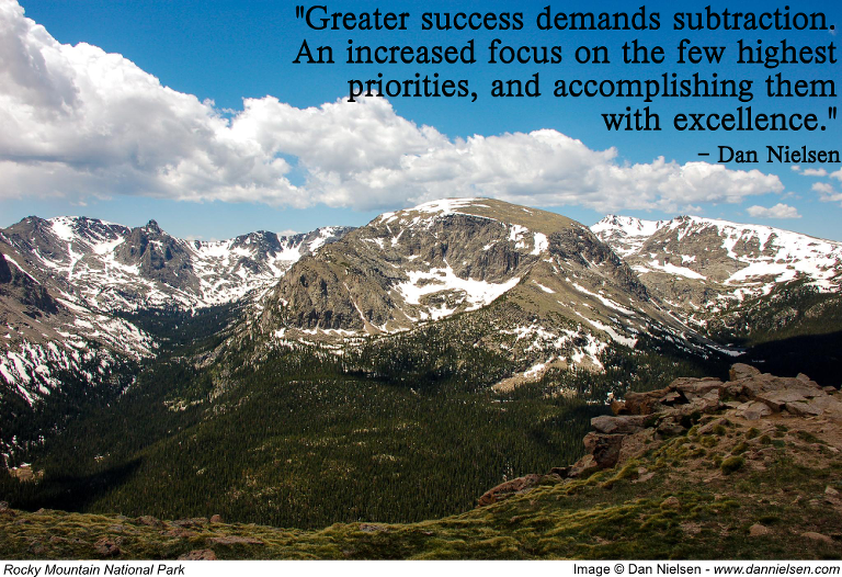 """Greater success demands subtraction. An increased focus on the few highest priorities, and accomplishing them with excellence."" - Dan Nielsen"