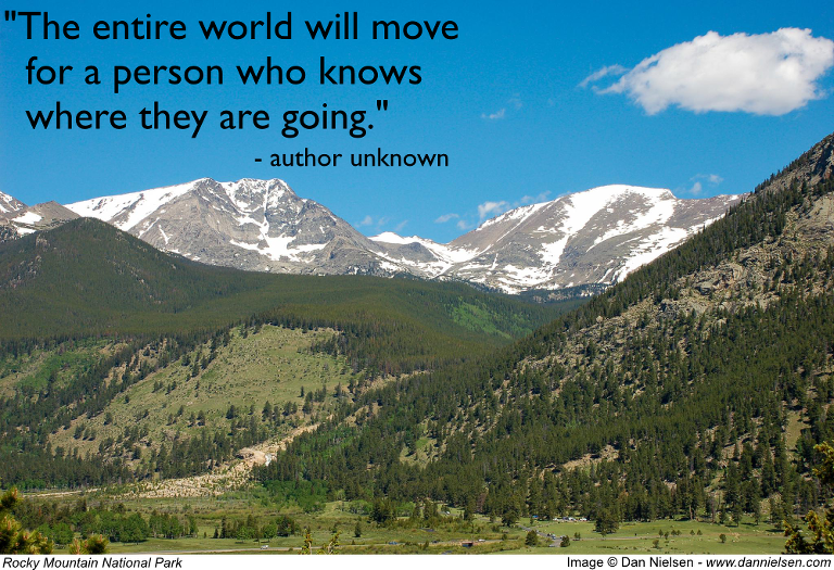 """The entire world will move for a person who knows where they are going."" - author unknown"