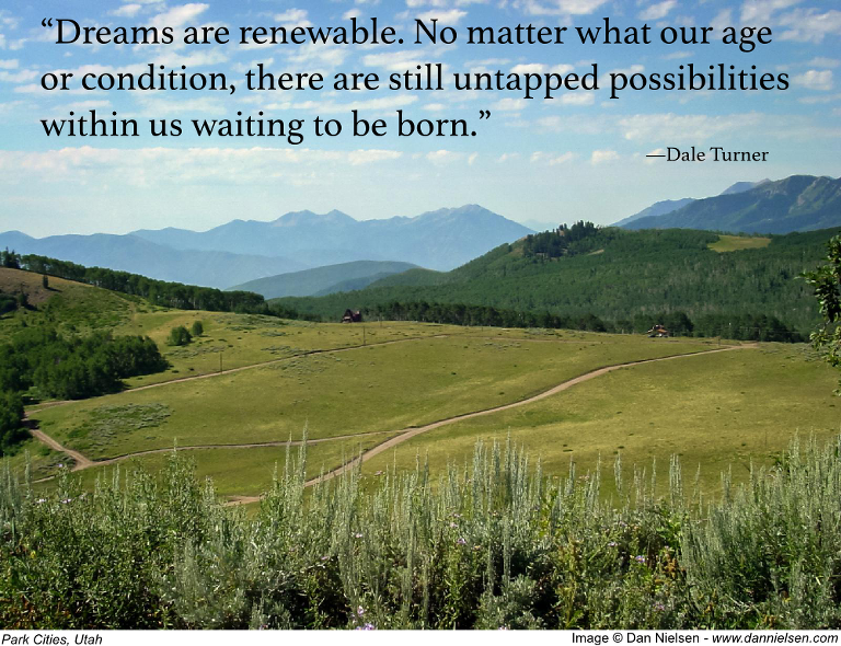 """""""Dreams are renewable. No matter what our age or condition, there are still untapped possibilities within us waiting to be born."""" - Dale Turner"""