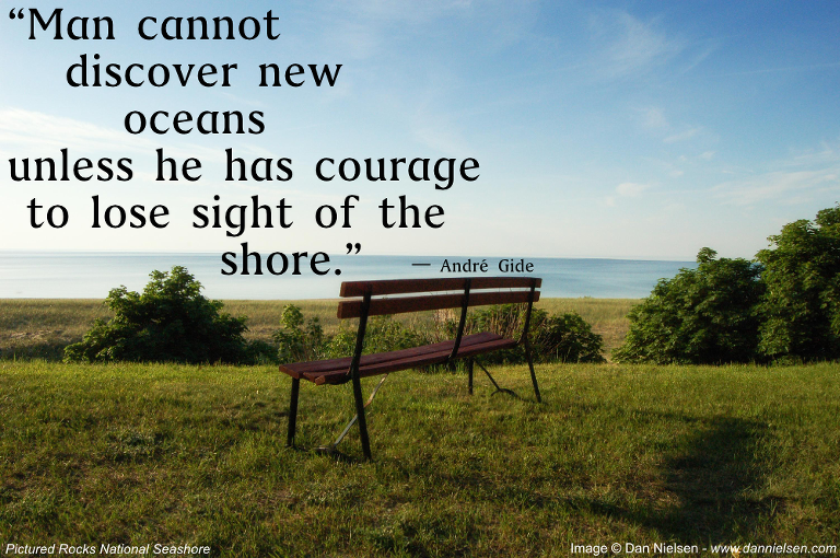 """Man cannot discover new oceans unless he has courage to lost sight of the shore."" - André Gide"